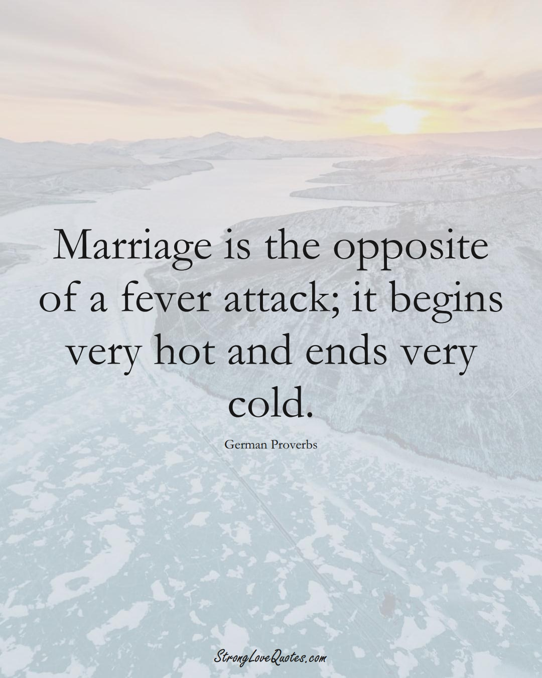 Marriage is the opposite of a fever attack; it begins very hot and ends very cold. (German Sayings);  #EuropeanSayings