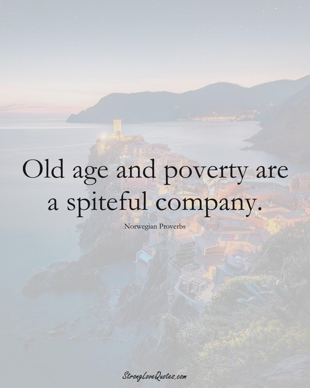Old age and poverty are a spiteful company. (Norwegian Sayings);  #EuropeanSayings