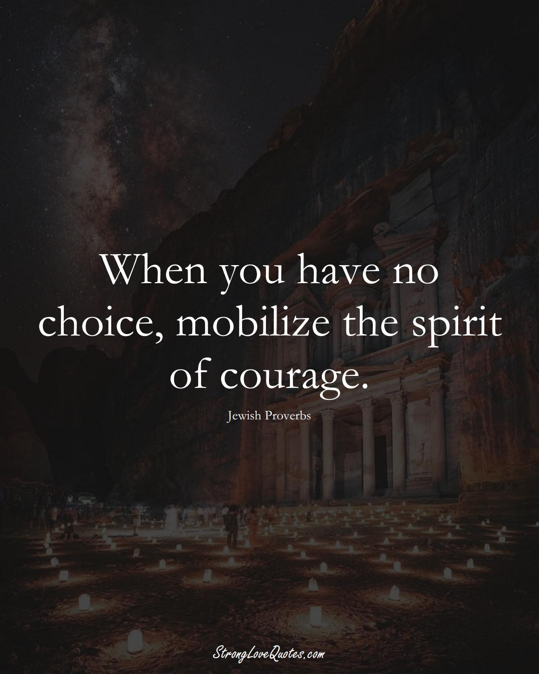 When you have no choice, mobilize the spirit of courage. (Jewish Sayings);  #aVarietyofCulturesSayings