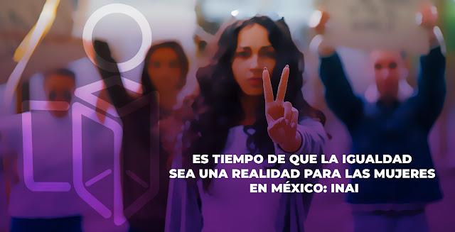 Es tiempo de que la igualdad sea una realidad para las mujeres en México: INAI
