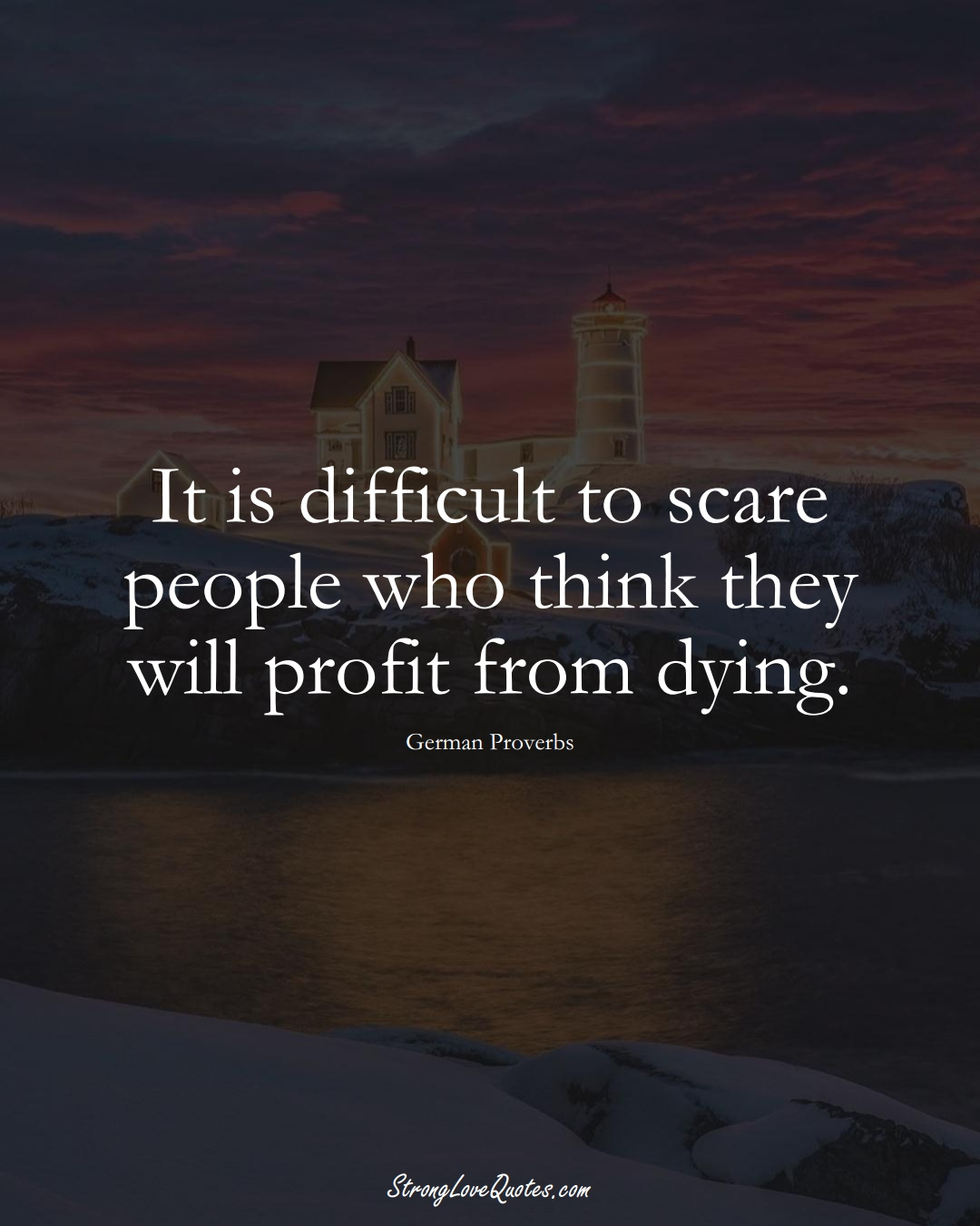 It is difficult to scare people who think they will profit from dying. (German Sayings);  #EuropeanSayings