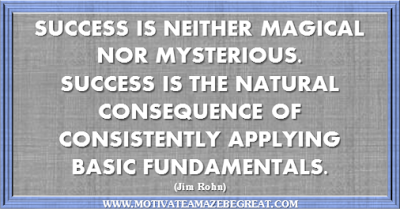 "36 Success Quotes To Motivate And Inspire You: ""Success is neither magical nor mysterious. Success is the natural consequence of consistently applying basic fundamentals."" ― Jim Rohn"