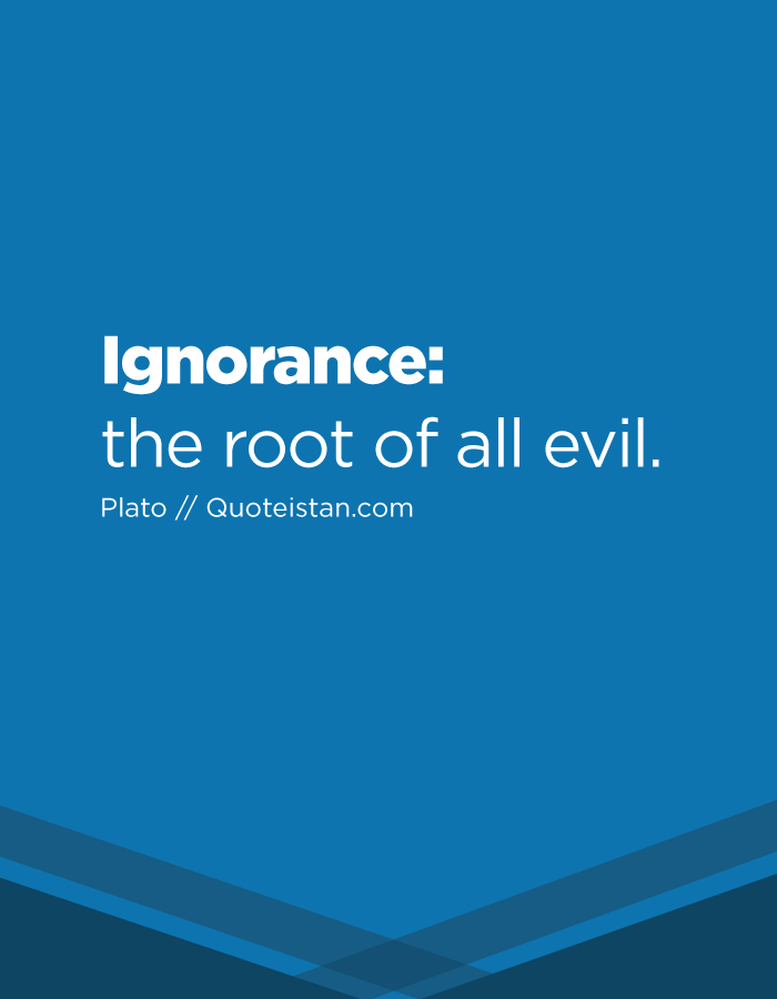 Ignorance: the root of all evil.