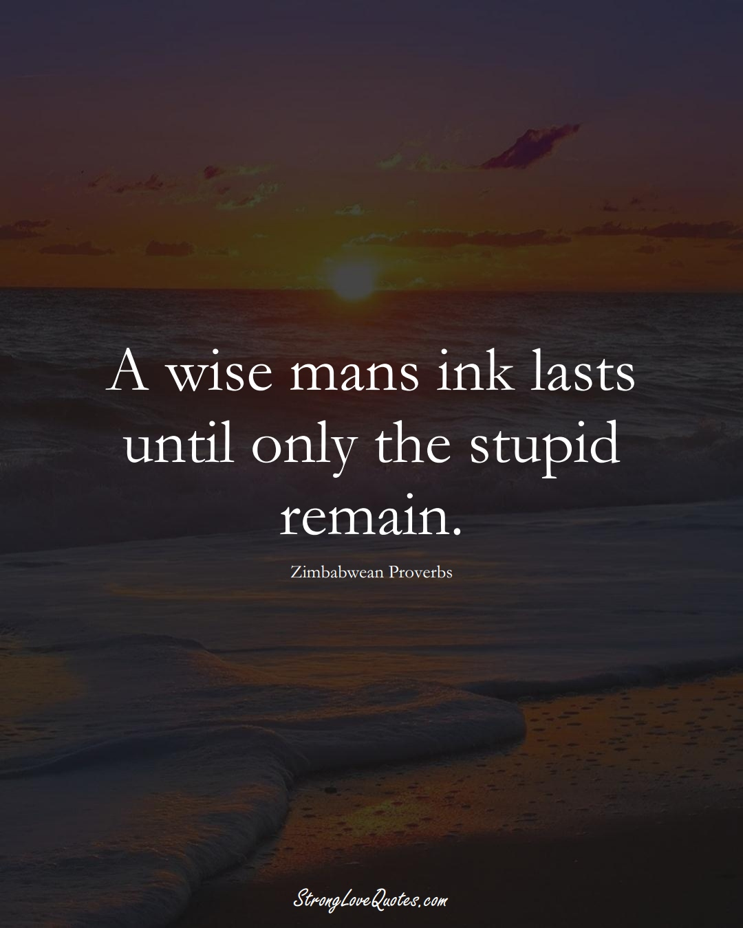 A wise mans ink lasts until only the stupid remain. (Zimbabwean Sayings);  #AfricanSayings