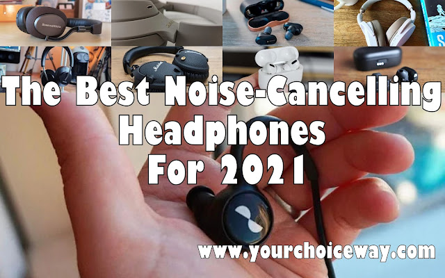 The Best Noise-Cancelling Headphones For 2021 - Your Choice Way