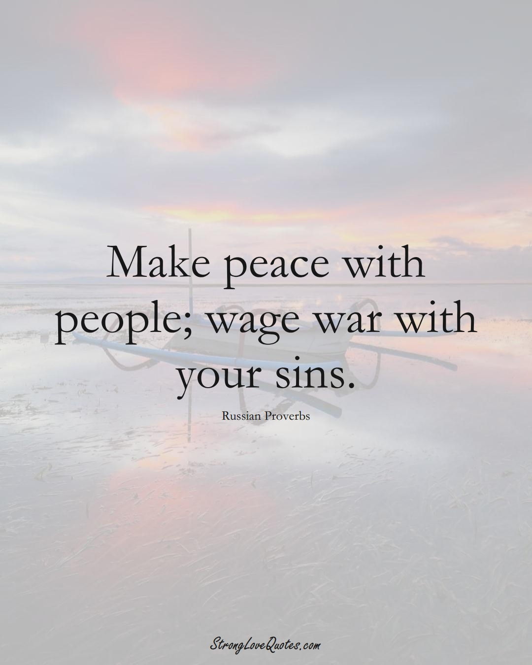 Make peace with people; wage war with your sins. (Russian Sayings);  #AsianSayings