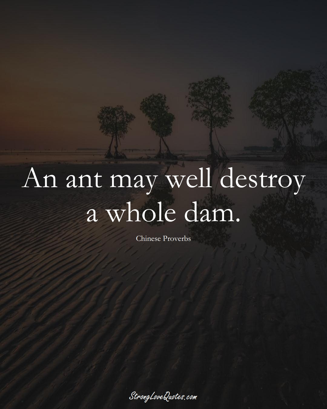 An ant may well destroy a whole dam. (Chinese Sayings);  #AsianSayings