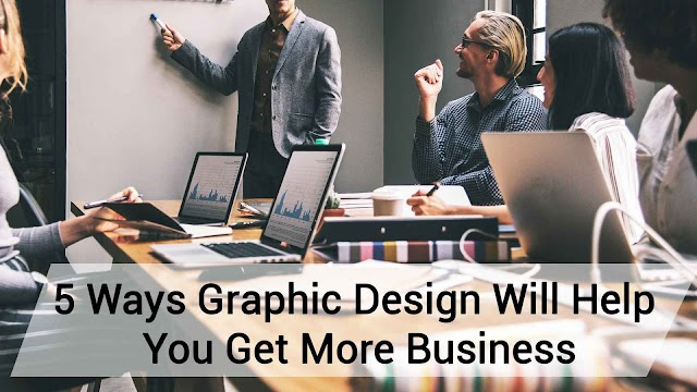 5 Ways Graphic Design Will Help You Get More Business