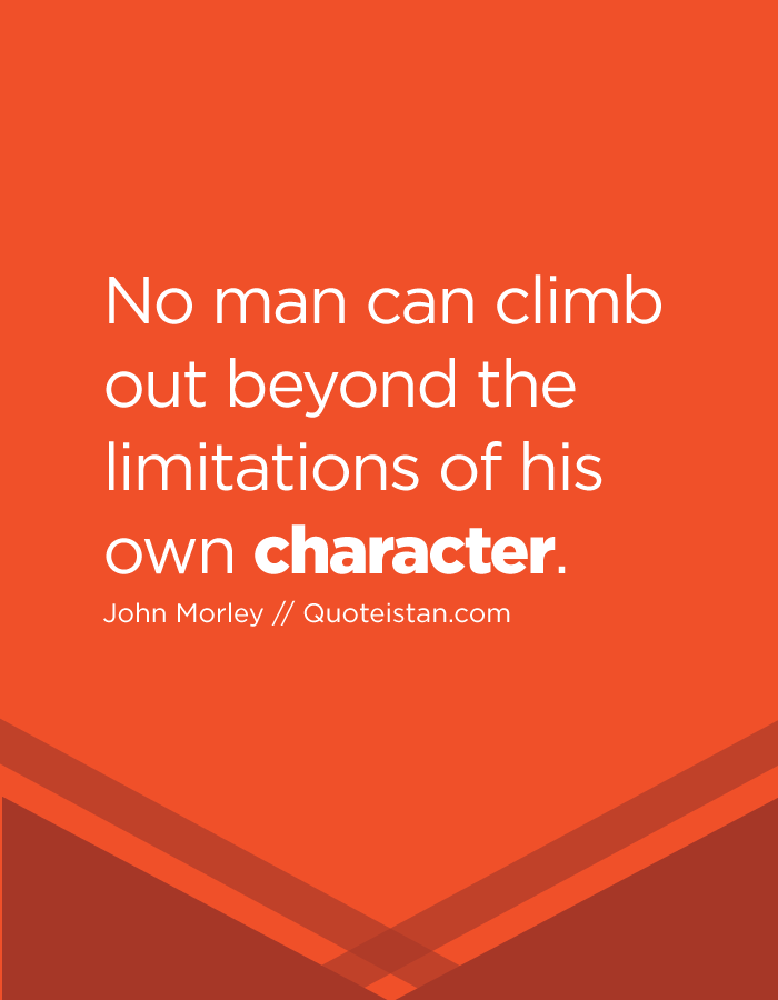 No man can climb out beyond the limitations of his own character.