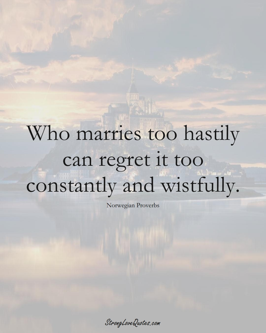 Who marries too hastily can regret it too constantly and wistfully. (Norwegian Sayings);  #EuropeanSayings