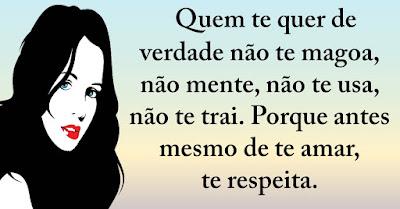 Quem te quer de verdade não te magoa, não mente, não te usa, não te trai. Porque antes mesmo de te amar, te respeita.