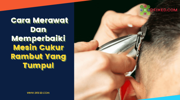 Cara Merawat Dan Memperbaiki Mesin Cukur Rambut Yang Tumpul