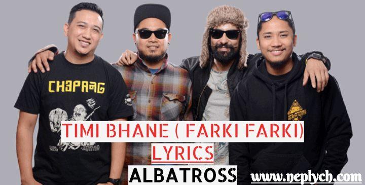 Timi Bhane Lyrics - Albatross, Farki Farki lyrics. Here is the lyrics of timi bhane (farki farki Lyrics) by Albatross popular Nepali Band. Farki farki nahera malai Timi bhane Ashu jhare ma puchi diula Aakash ko tara sabai Ma tipera lyae diula Timi bhane. timi bhane lyrics, timi bhane lyrics and chords, timi bhane guitar chords, timi bhane guitar lesson, farki farki lyrics, farki farki lyrics and chords, albatross timi bhane lyrics, Albatross farki farki lyrics. timi bhane free mp3 download timi bhane free song download timi bhane karaoke farki farki free song download farki farki free mp3 download lyrics of timi bhane albatross chords of timi bhane albatross nepali songs lyrics nischal lyrics albatross nischal lyrics