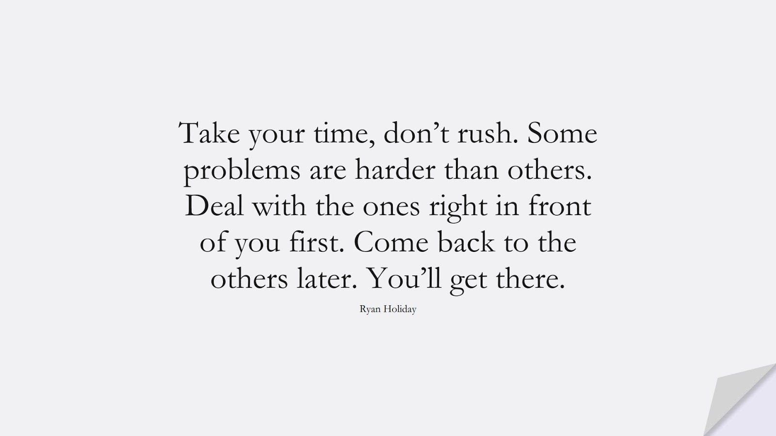 Take your time, don't rush. Some problems are harder than others. Deal with the ones right in front of you first. Come back to the others later. You'll get there. (Ryan Holiday);  #NeverGiveUpQuotes