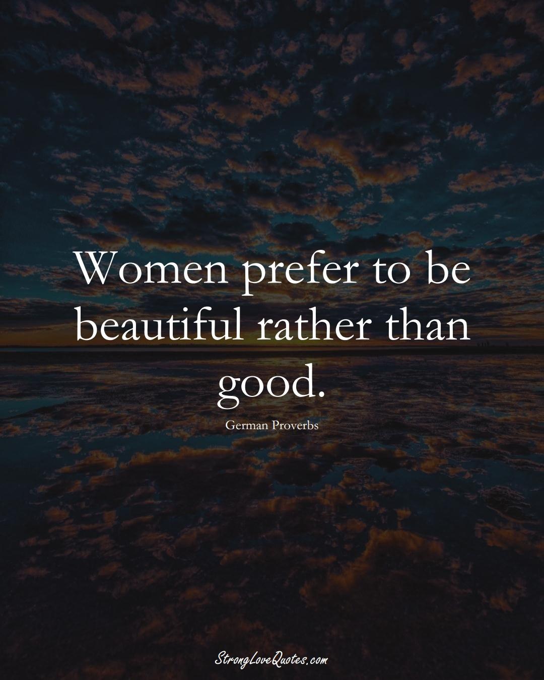 Women prefer to be beautiful rather than good. (German Sayings);  #EuropeanSayings