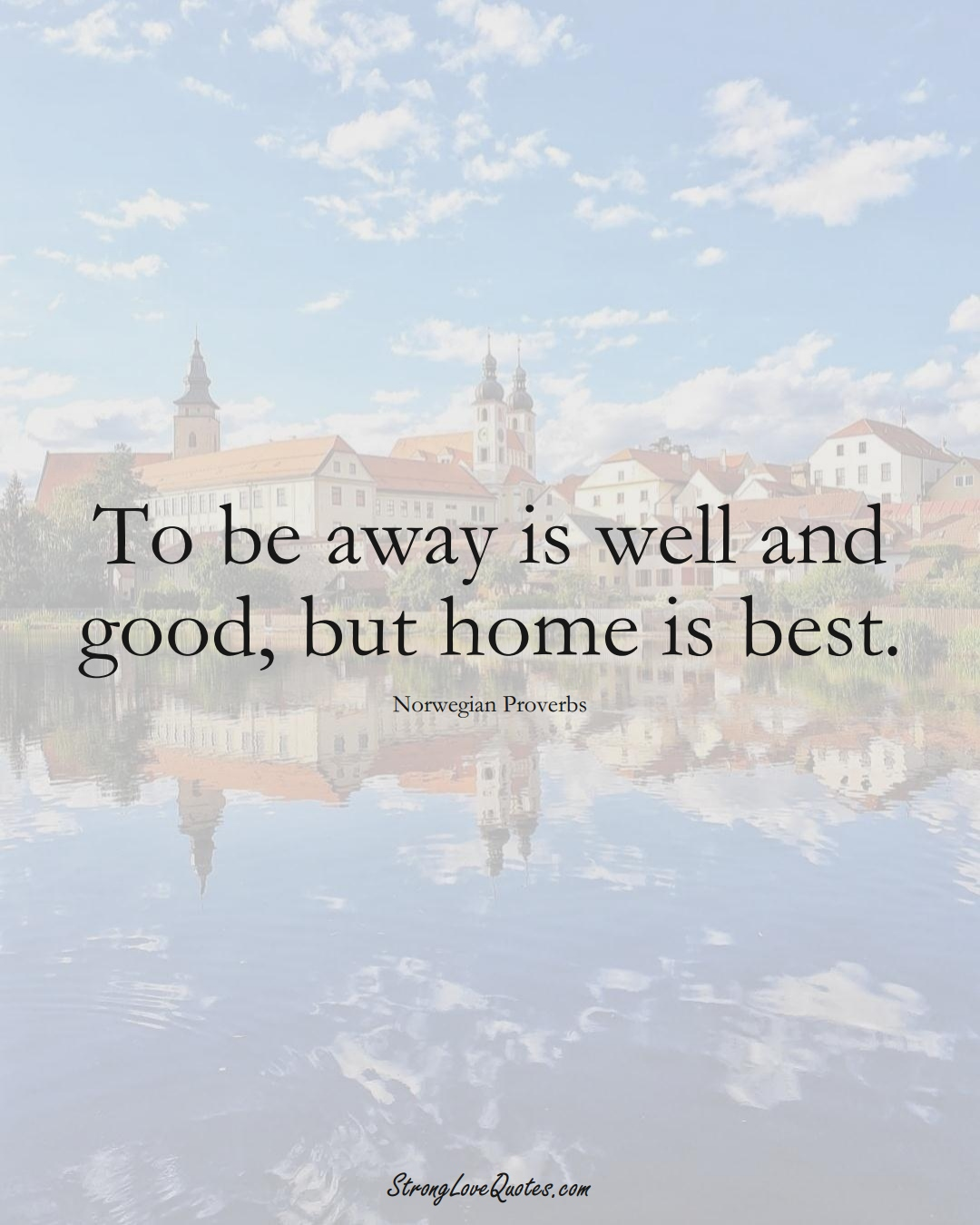To be away is well and good, but home is best. (Norwegian Sayings);  #EuropeanSayings