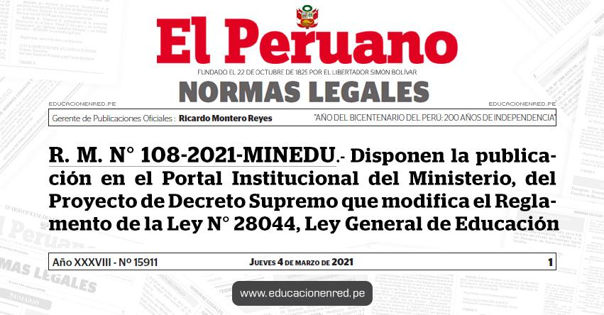 R. M. N° 108-2021-MINEDU.- Disponen la publicación en el Portal Institucional del Ministerio, del Proyecto de Decreto Supremo que modifica el Reglamento de la Ley N° 28044, Ley General de Educación