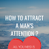 how to attract a man's attention ?