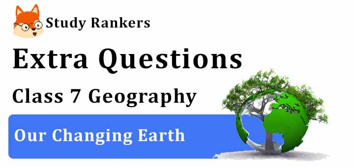 Our Changing Earth Extra Questions Chapter 3 Class 7 Geography