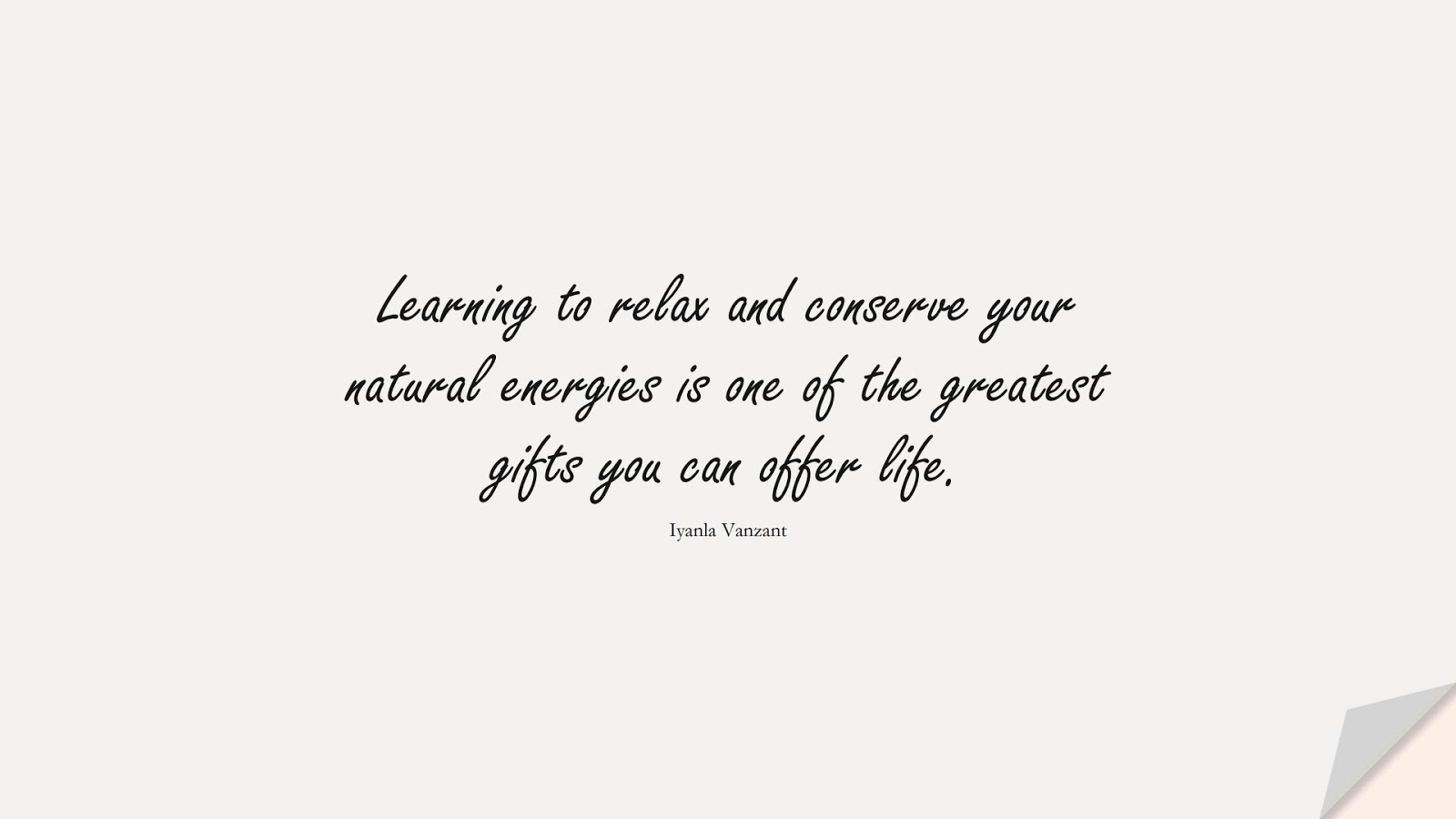 Learning to relax and conserve your natural energies is one of the greatest gifts you can offer life. (Iyanla Vanzant);  #CalmQuotes