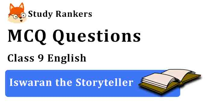 MCQ Questions for Class 9 English Chapter 3 Iswaran the Storyteller Moments