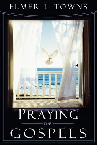 Elmer L. Towns-Praying The Gospels-