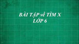 Tổng hợp các dạng bài tập toán về TÌM X cơ bản đến nâng cao lớp 6