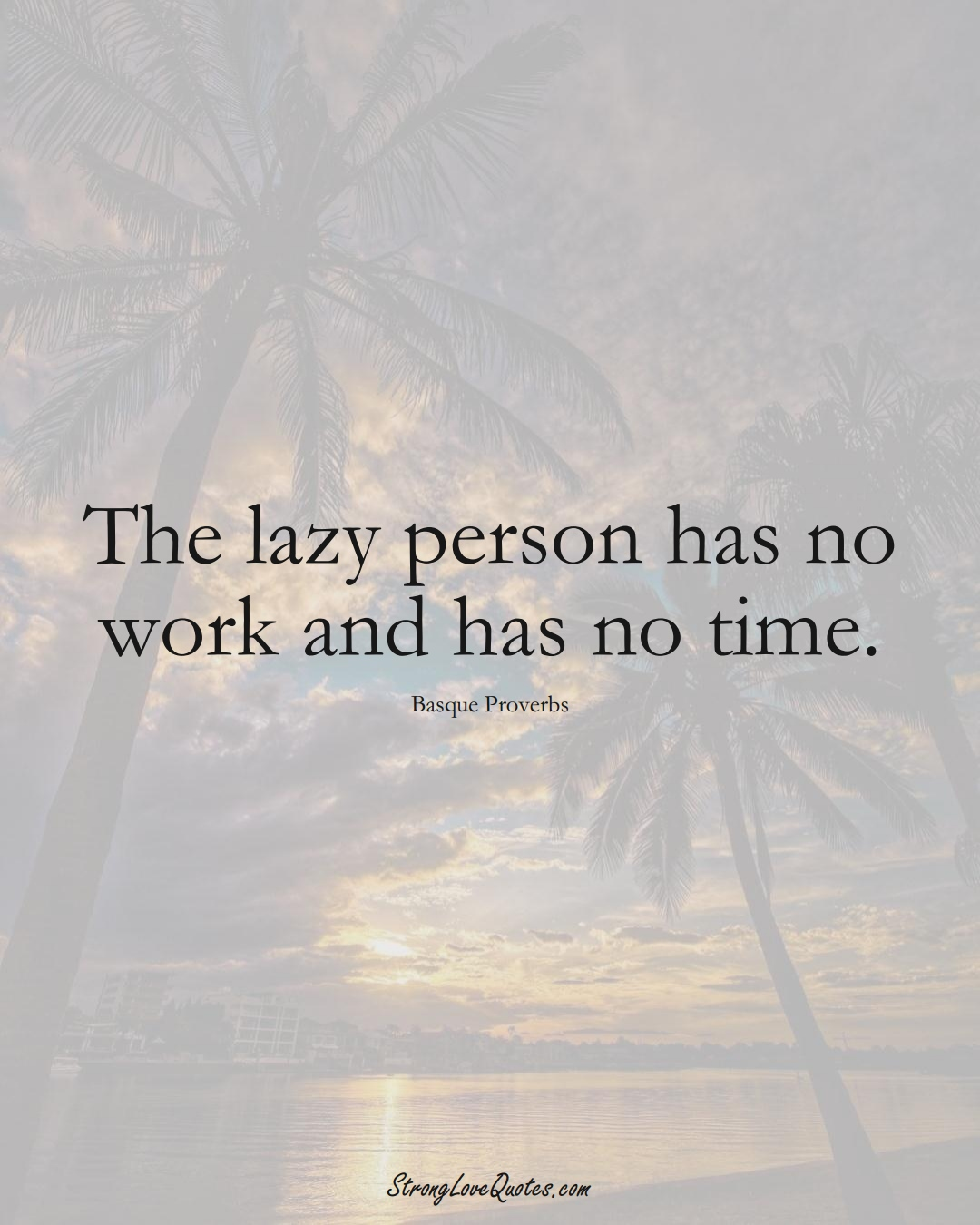 The lazy person has no work and has no time. (Basque Sayings);  #EuropeanSayings