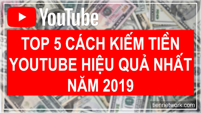 Top 5 Cách Kiếm Tiền Youtube Hiệu Quả Nhất Năm 2019
