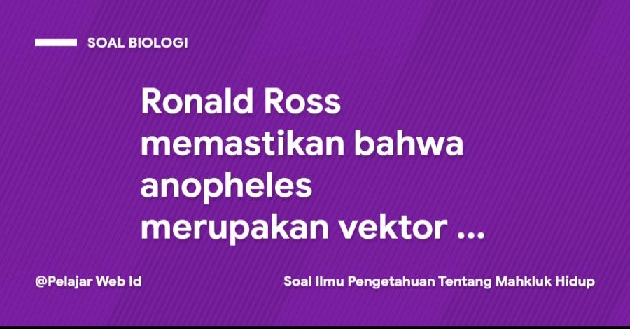 Ronald Ross memastikan bahwa anopheles merupakan vektor penyakit malaria ...