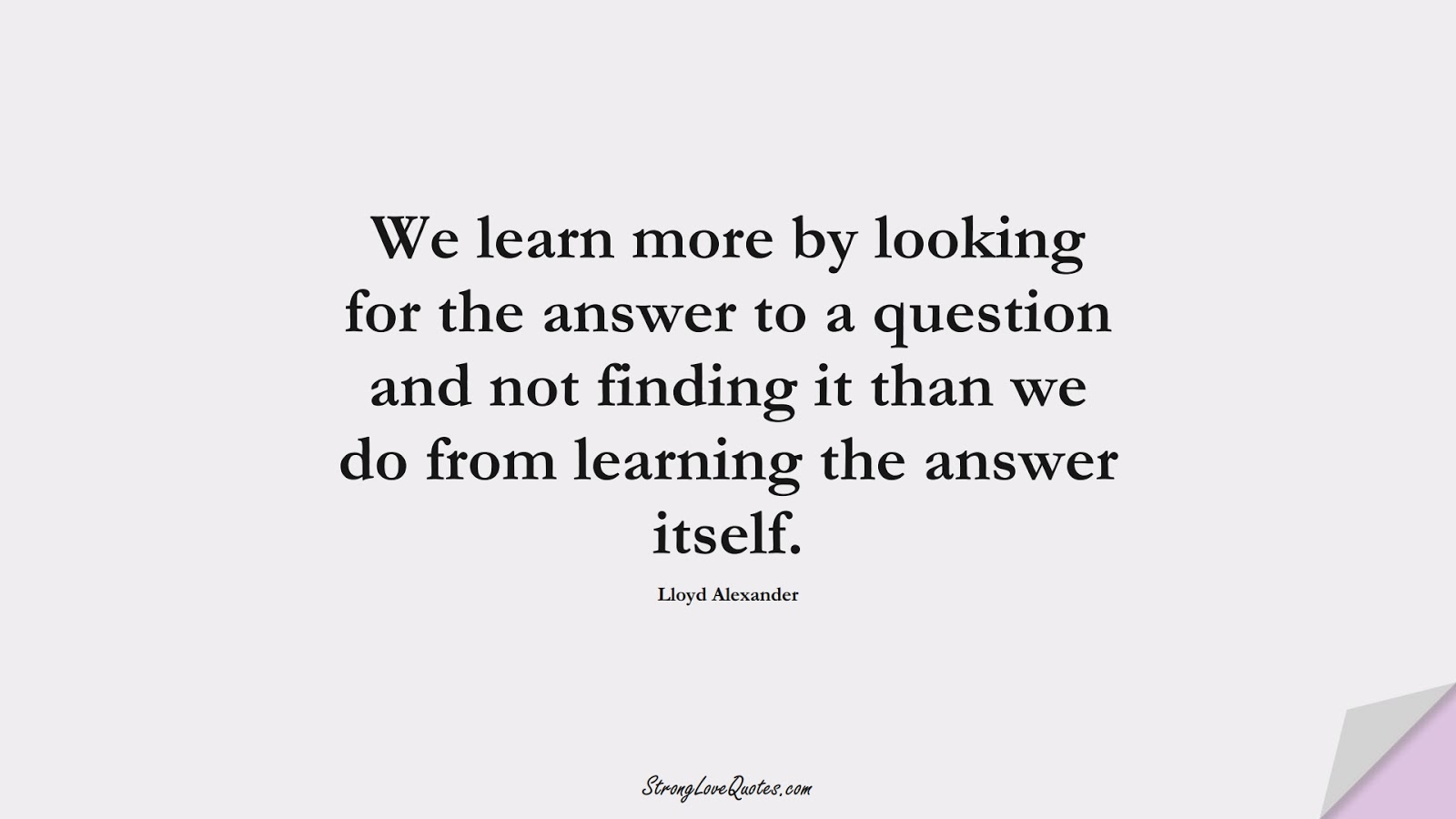 We learn more by looking for the answer to a question and not finding it than we do from learning the answer itself. (Lloyd Alexander);  #EducationQuotes