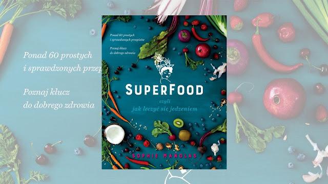 """Sophie Manolas """"Superfood, czyli jak leczyć się jedzeniem"""" / recenzuje Marta Szloser"""