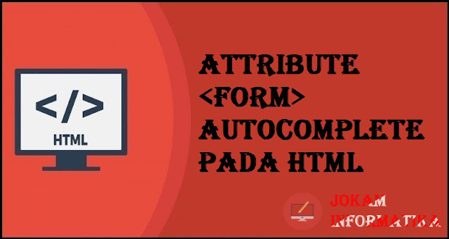 Tagging <form> Autocomplete Attribute Pada Bahasa Pemrograman HTML - JOKAM INFORMATIKA