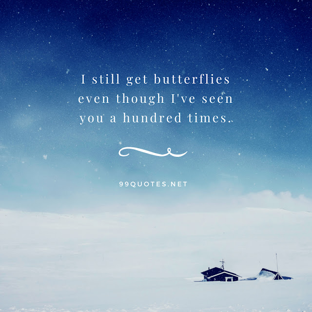 I still get butterflies even though I've seen you a hundred times.