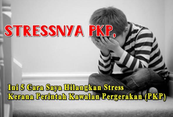 Stressnya PKP, Ini 5 Cara Saya Hilangkan Stress Kerana Perintah Kawalan Pergerakan (PKP)