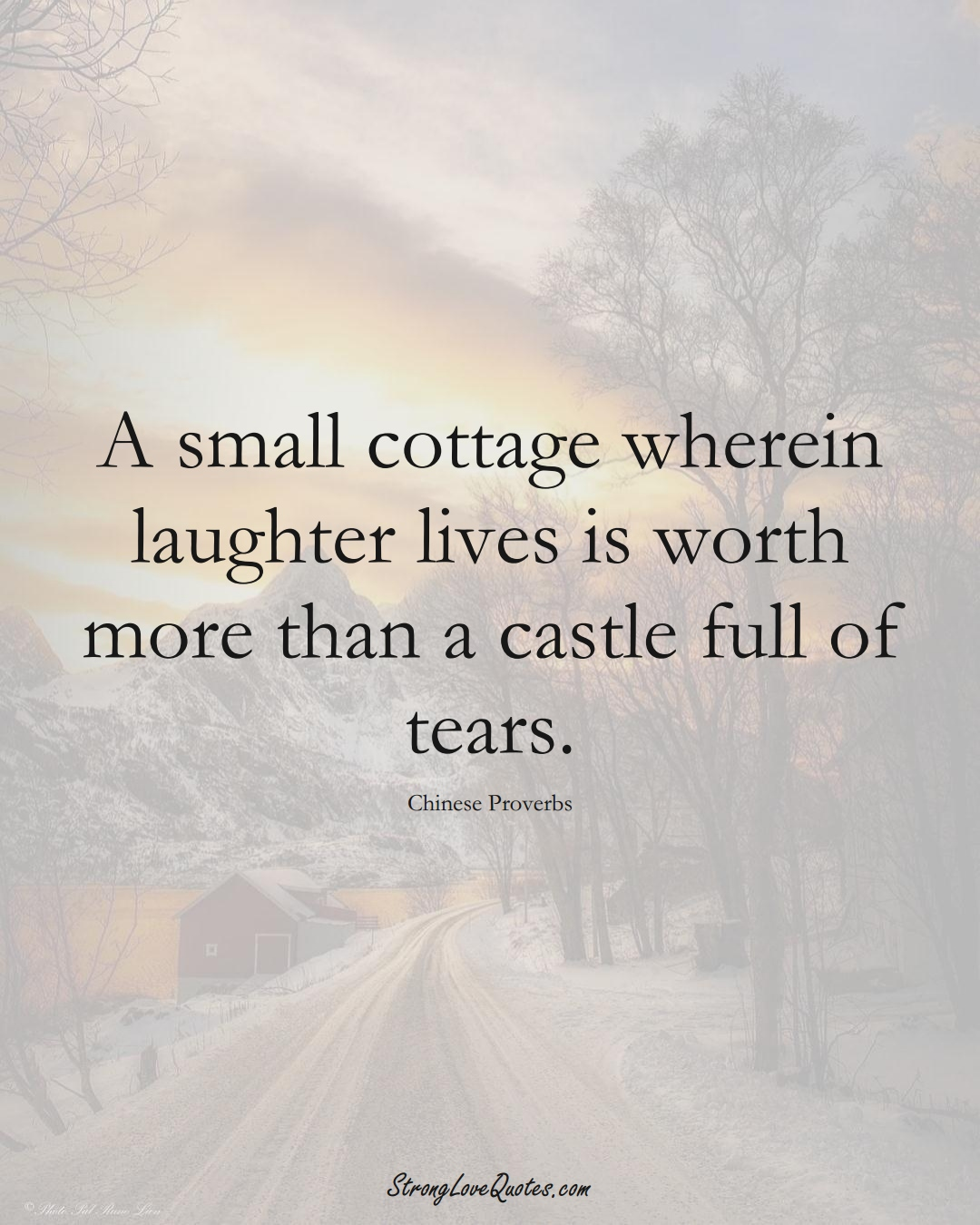 A small cottage wherein laughter lives is worth more than a castle full of tears. (Chinese Sayings);  #AsianSayings