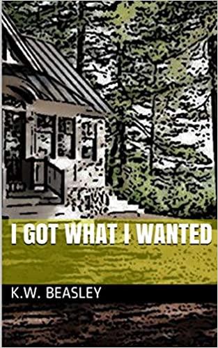 I Got What I Wanted By K. W. Beasley