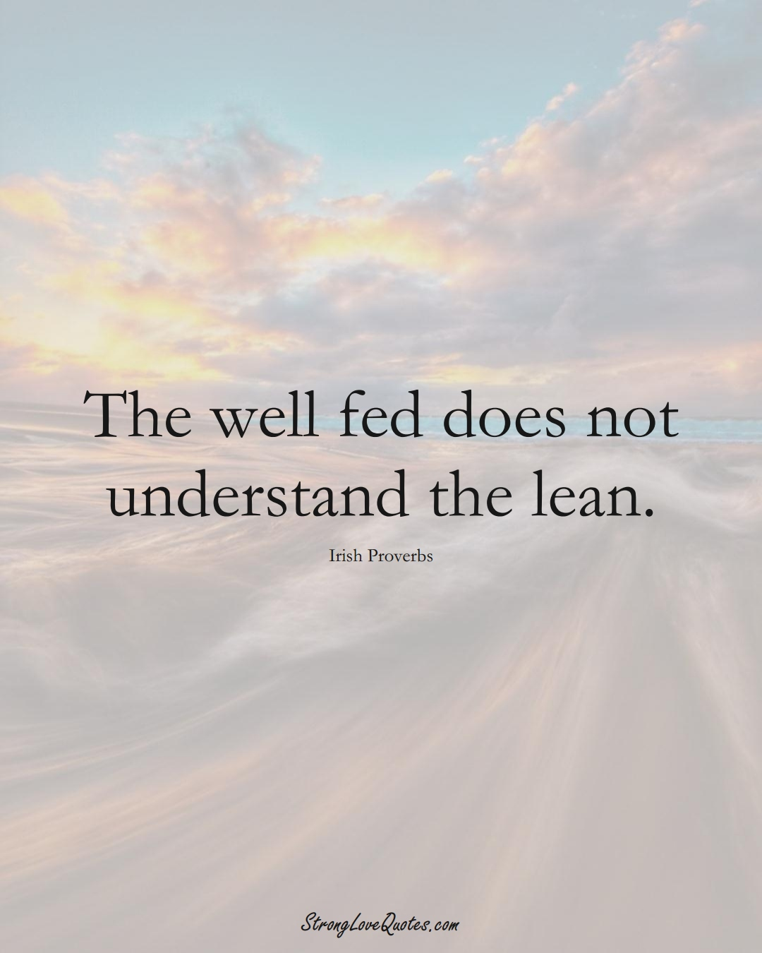 The well fed does not understand the lean. (Irish Sayings);  #EuropeanSayings