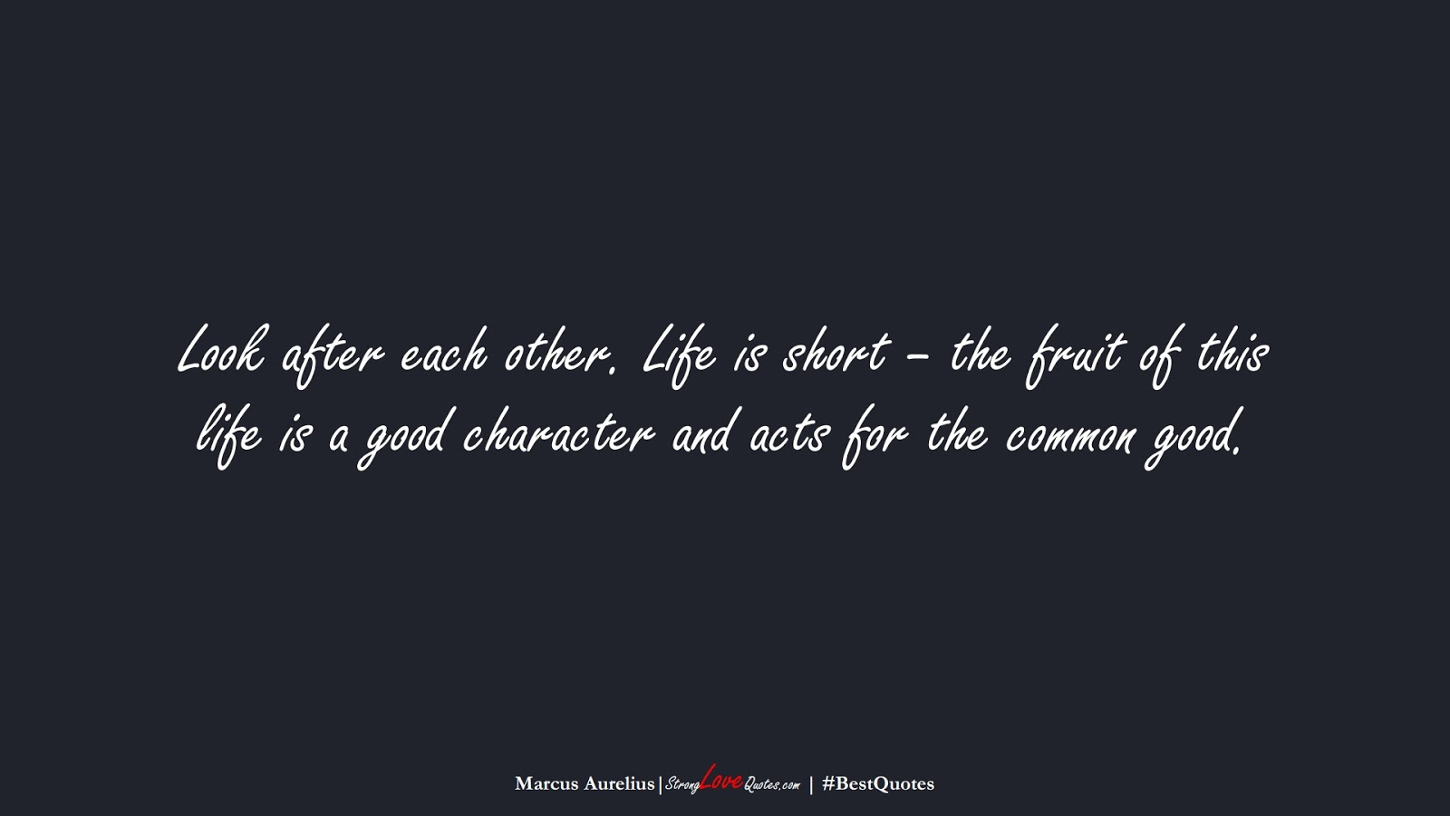 Look after each other. Life is short – the fruit of this life is a good character and acts for the common good. (Marcus Aurelius);  #BestQuotes