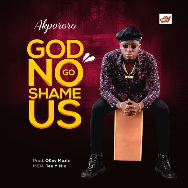 Akpororo ~ God No Go Shame Us [DOWNLOAD AUDIO MP3]