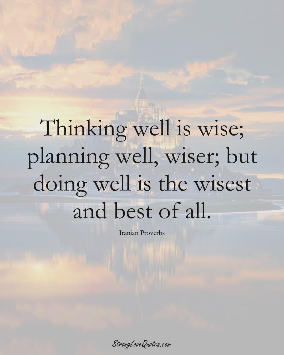 Thinking well is wise; planning well, wiser; but doing well is the wisest and best of all. (Iranian Sayings);  #MiddleEasternSayings