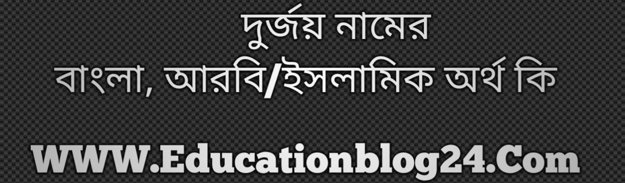 Durjoy name meaning in Bengali, দুর্জয় নামের অর্থ কি, দুর্জয় নামের বাংলা অর্থ কি, দুর্জয় নামের ইসলামিক অর্থ কি, দুর্জয় কি ইসলামিক /আরবি নাম