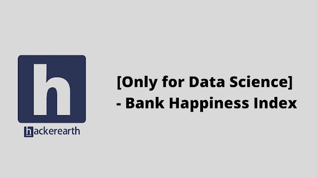 hackerEarth [Only for Data Science] - Bank Happiness Index problem solution