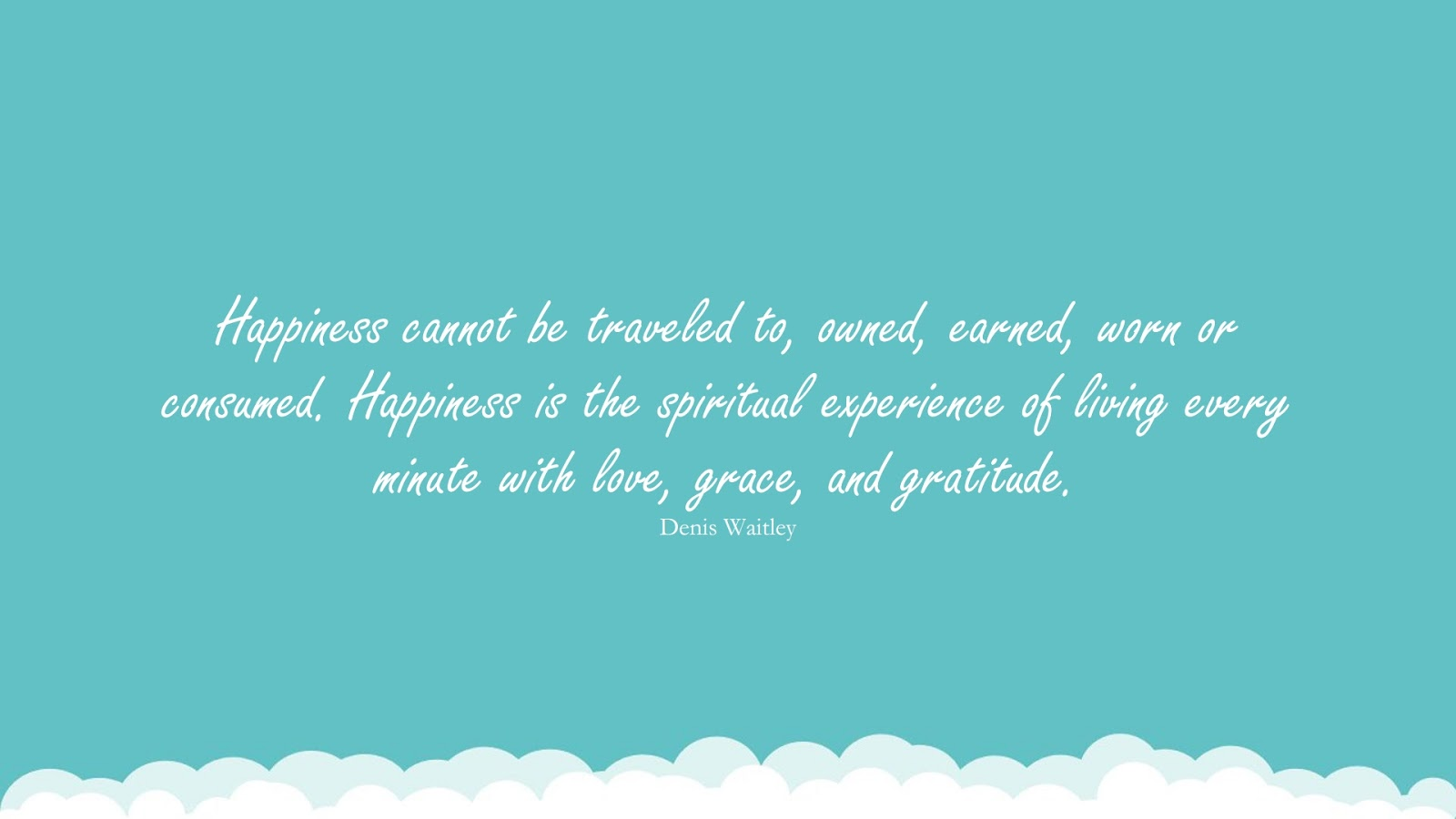 Happiness cannot be traveled to, owned, earned, worn or consumed. Happiness is the spiritual experience of living every minute with love, grace, and gratitude. (Denis Waitley);  #LoveQuotes