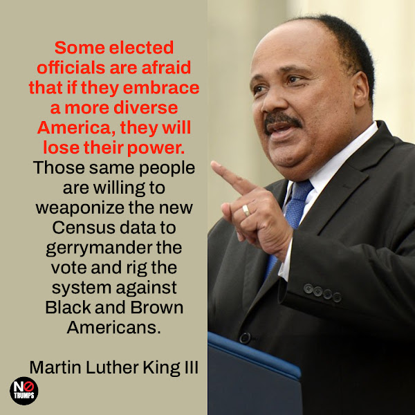 Some elected officials are afraid that if they embrace a more diverse America, they will lose their power. Those same people are willing to weaponize the new Census data to gerrymander the vote and rig the system against Black and Brown Americans. — Martin Luther King III – the eldest son of the revered civil rights campaigner, and chairman of the Drum Major Institute