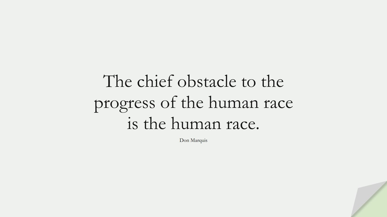 The chief obstacle to the progress of the human race is the human race. (Don Marquis);  #HumanityQuotes