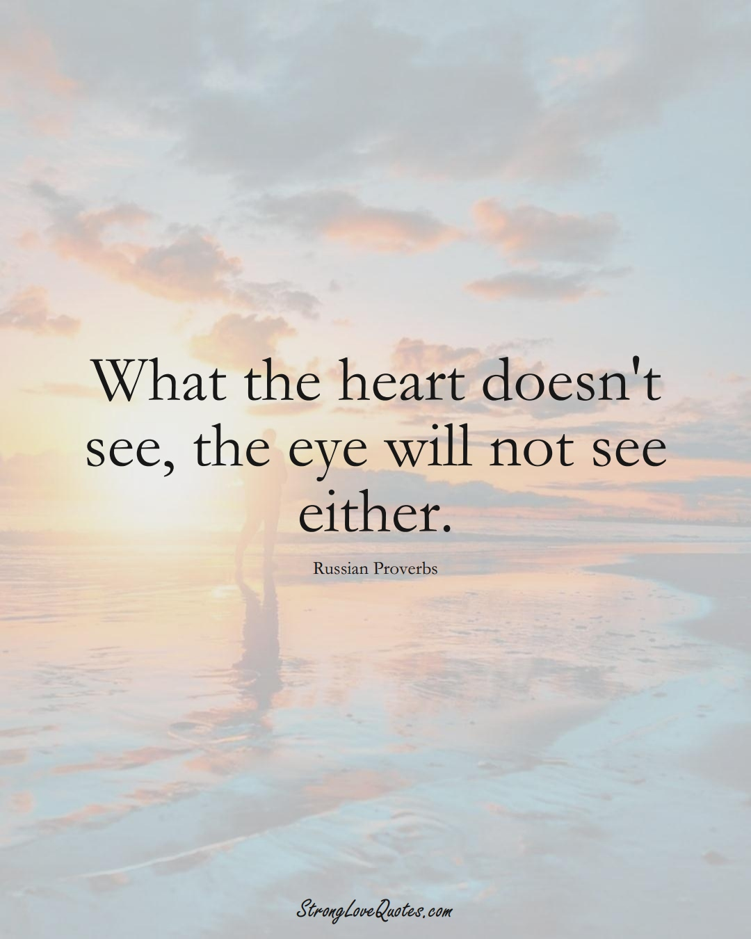 What the heart doesn't see, the eye will not see either. (Russian Sayings);  #AsianSayings