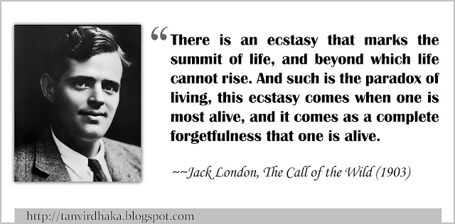 """There is an ecstasy that marks the summit of life, and beyond which life cannot rise. And such is the paradox of living, this ecstasy comes when one is most alive, and it comes as a complete forgetfulness that one is alive."" ~Jack London, The Call of the Wild (1903)"