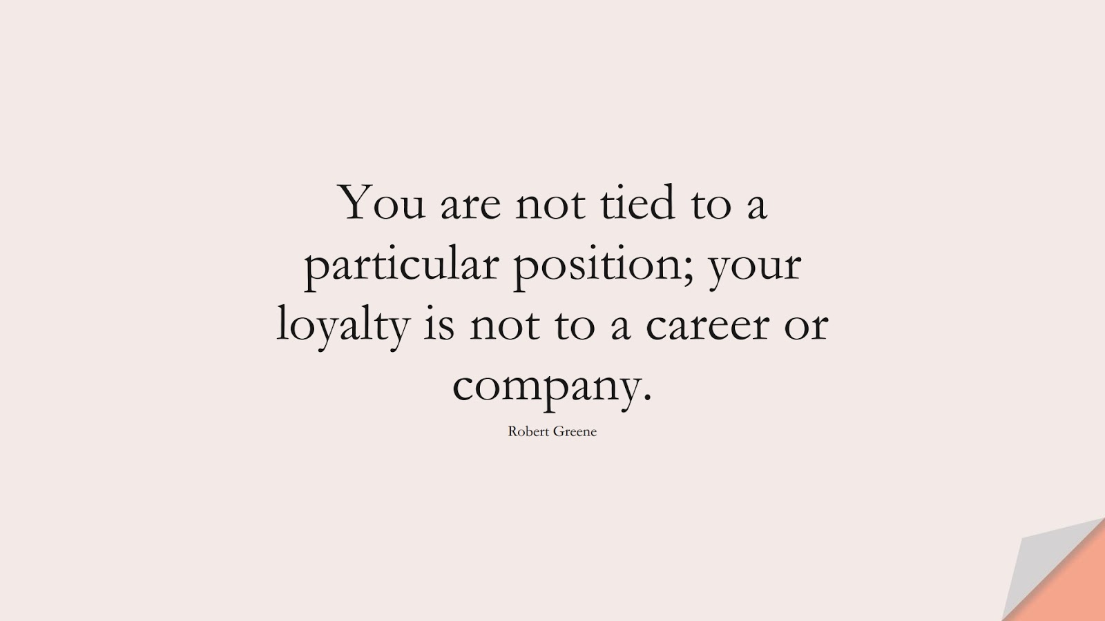 You are not tied to a particular position; your loyalty is not to a career or company. (Robert Greene);  #StoicQuotes