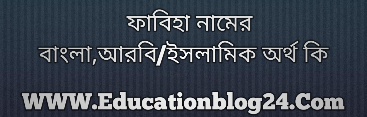 Fabiha name meaning in Bengali, ফাবিহা নামের অর্থ কি, ফাবিহা নামের বাংলা অর্থ কি, ফাবিহা নামের ইসলামিক অর্থ কি, ফাবিহা কি ইসলামিক /আরবি নাম